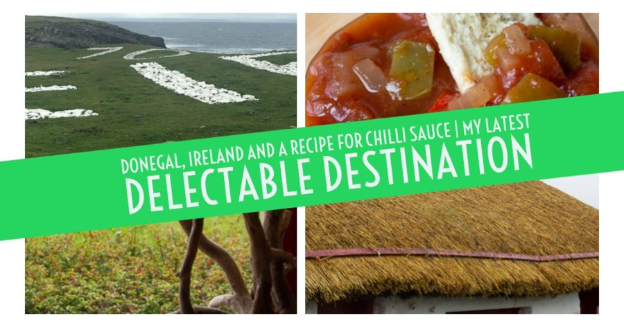 Donegal, Ireland and a Recipe for Chilli Sauce. My latest Delectable Destination